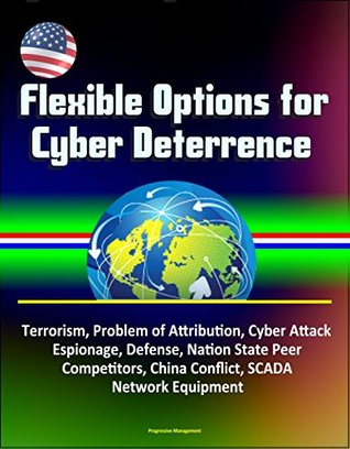 Flexible Options for Cyber Deterrence - Terrorism, Problem of Attribution, Cyber Attack, Espionage, Defense, Nation State Peer Competitors, China Conflict, SCADA, Network Equipment