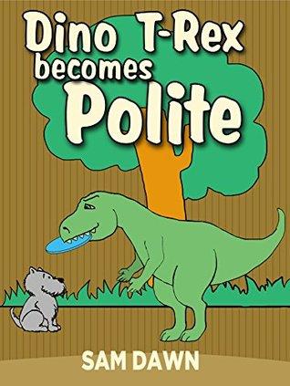"Childrens Books: ""Dino T-Rex Becomes Polite"": Dinosaurs for Kids Book: (CHILDREN'S DINOSAUR BOOKS) Dinosaur Books for Kids ages 1-9 (Dinosaurs Stories for Children)"