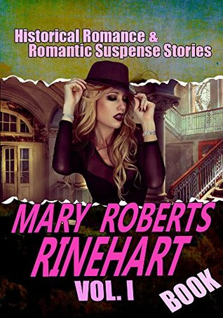 THE MARY ROBERTS RINEHART BOOK VOL.I: THE CIRCULAR STAIRCASE,THE MAN IN LOWER TEN,WHEN A MAN MARRIES,THE AFTER HOUSE,K,A POOR WISE MAN,THE BAT...: Historical Romance and Romantic Suspense Stories