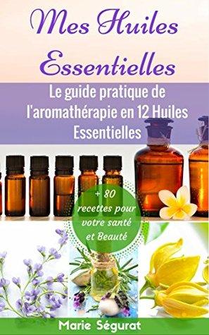 Huiles Essentielles: Le guide pratique de l'aromathérapie en 12 huiles essentielles