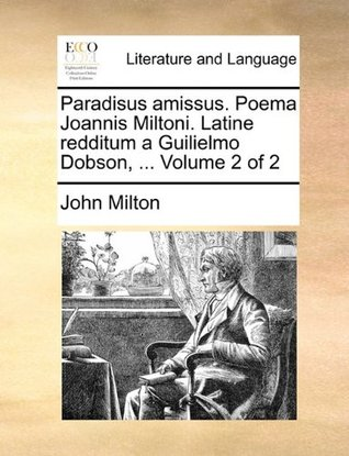 Paradisus Amissus. Poema Joannis Miltoni. Latine Redditum a Guilielmo Dobson, ... Volume 2 of 2