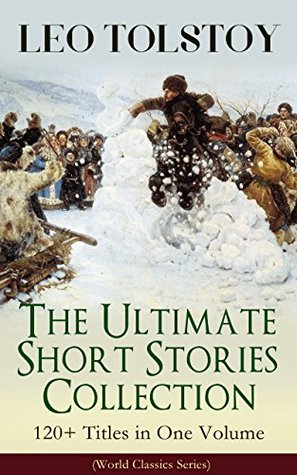 LEO TOLSTOY – The Ultimate Short Stories Collection: 120+ Titles in One Volume (World Classics Series): The Kreutzer Sonata, The Forged Coupon, Hadji Murad, ... Tsar, Fables and Stories for Children...
