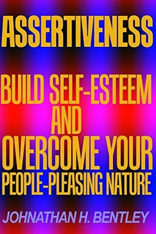 Assertiveness: Build Self-Esteem and Overcome Your People-Pleasing Nature