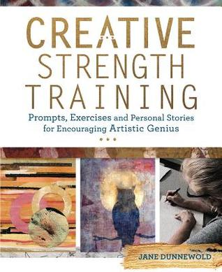 Creative Strength Training: Prompts, Exercises and Personal Stories for Encouraging Artistic Genius by Jane Dunnewold