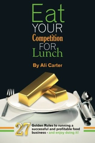 Eat Your Competition for Lunch: 27 Golden Rules of running a successful and profitable food business - and enjoy doing it!