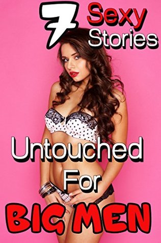 Untouched For BIG MEN, Seven Sexy Stories: HUGE Alpha Men- Steamy Short Story Romance Collection Bundle