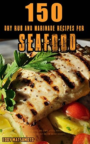 150 Dry Rub and Marinade Recipes for Seafood: All-purpose fish + shrimp dry rub recipes, and salmon-specific marinade recipes for BBQ grilling, baking, and pan fry. Easy and low-calorie cookbook.