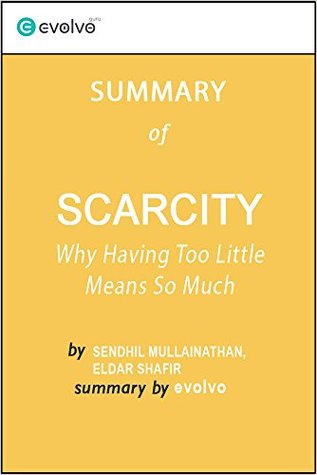Scarcity: Summary of the Key Ideas - Original Book by Sendhil Mullainathan, Eldar Shafir: Why Having Too Little Means So Much