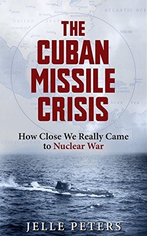 The Cuban Missile Crisis: How Close We Really Came to Nuclear War (Cold War, October Crisis, Nuclear War, Kennedy, Khrushchev, Soviet Union, Submarine warfare, World History #1)