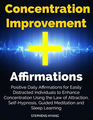 Concentration Improvement Affirmations: Positive Daily Affirmations for Easily Distracted Individuals to Enhance Concentration Using the Law of Attraction, Self-Hypnosis, Guided Meditation