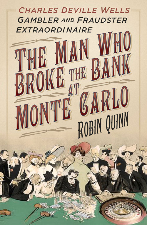 The Man Who Broke the Bank at Monte Carlo: Charles Deville Wells, Gambler and Fraudster Extraordinaire