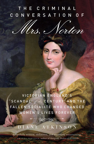 "The Criminal Conversation of Mrs. Norton: Victorian England's ""Scandal of the Century"" and the Fallen Socialite Who Changed Women's Lives Forever"