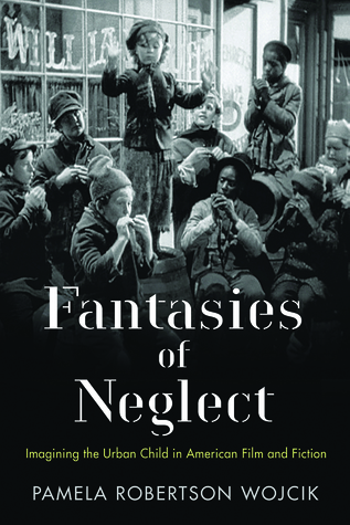 Fantasies of Neglect: Imagining the Urban Child in American Film and Fiction
