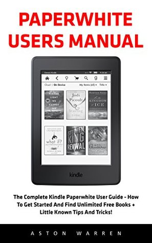 Paperwhite Users Manual: The Complete Kindle Paperwhite User Guide - How To Get Started And Find Unlimited Free Books + Little Known Tips And Tricks!