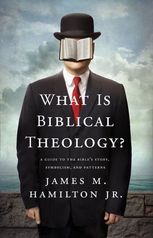 What is biblical theology?: a guide to the bible's story, symbolism, and patterns by James M. Hamilton Jr.