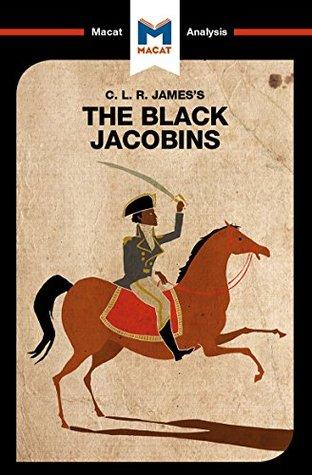 A Macat analysis of C. L. R. James's The Black Jacobins: Toussaint L'Ouverture and the San Domingo Revolution