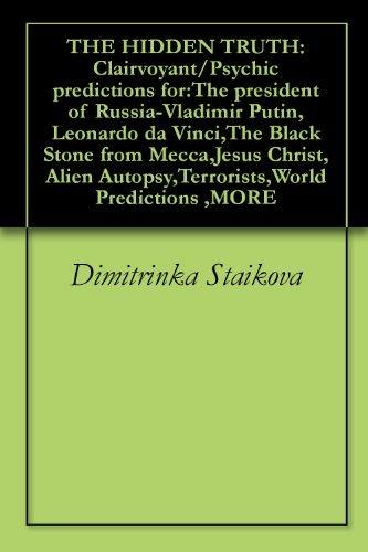THE HIDDEN TRUTH: Clairvoyant/Psychic predictions for:The president of Russia-Vladimir Putin,Leonardo da Vinci,The Black Stone from Mecca,Jesus Christ,Alien Autopsy,Terrorists,World Predictions ,MORE