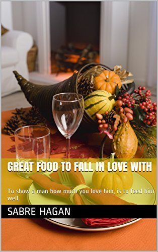 Great Food To Fall In Love With: To show a man how much you love him, is to feed him well.