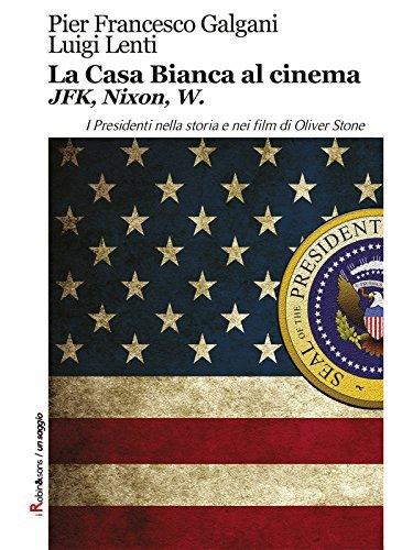 La Casa Bianca al cinema. JFK, Nixon, W: I Presidenti nella storia e nei film di Oliver Stone