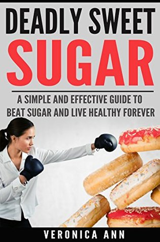 Sugar: Deadly Sweet Sugar: A Simple and Effective guide to Beat Sugar and Live Healthy Forever(sugar detox, carbs, sugar addiction, low carb) (Energy for Life Book 1)