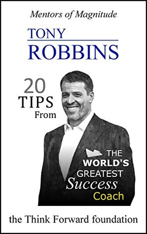 TONY ROBBINS: 20 Tips from the World's Greatest Success Coach (The Mentors of Magnitude Series)
