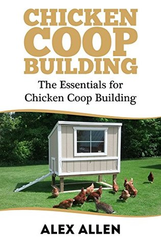 Chicken Coop Building: The Essentials for Chicken Coop Building