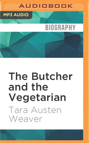Ebook The Butcher and the Vegetarian: One Woman's Romp Through a World of Men, Meat, and Moral Crisis by Tara Austen Weaver read!