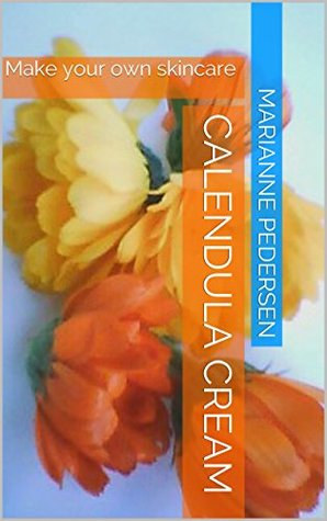 Calendula Cream: Make your own skincare (Organic living Book 3)
