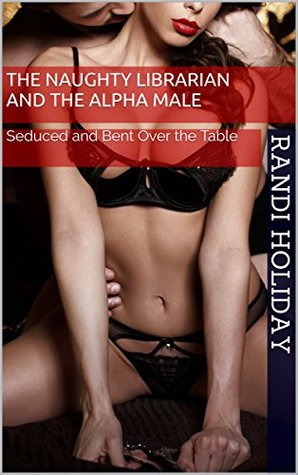 The Naughty Librarian and the Alpha Male: Seduced and Bent Over the Table (Naughty Librarian's Sexy Encounters Book 1)