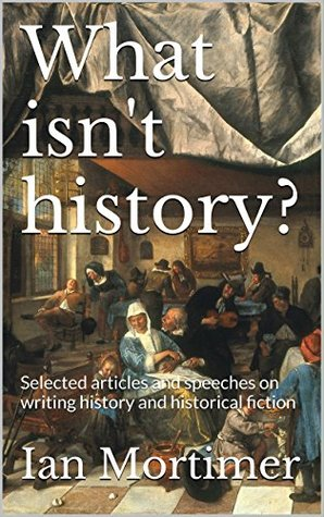 What isn't history?: Selected articles and speeches on writing history and historical fiction