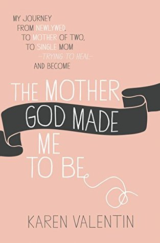 The Mother God Made Me to Be by Karen Valentin