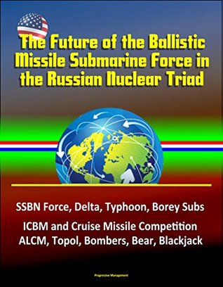 The Future of the Ballistic Missile Submarine Force in the Russian Nuclear Triad - SSBN Force, Delta, Typhoon, Borey Subs, ICBM and Cruise Missile Competition, ALCM, Topol, Bombers, Bear, Blackjack