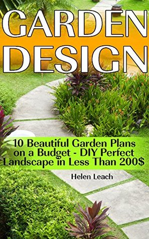 Garden Design: 10 Beautiful Garden Plans on a Budget - DIY Perfect Landscape in Less Than 200$: (Organic Gardening, Vegetables,Herbs,Beginners Gardening, ... (Homesteading and Urban Gardening Book 4)