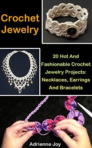 Crochet Jewelry: 20 Hot And Fashionable Crochet Jewelry Projects: Necklaces, Earrings And Bracelets