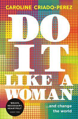Do it like a woman... and change the world by Caroline Criado-PéRez