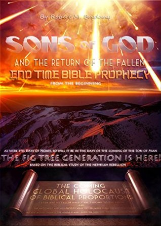 Sons Of God And The Return Of The Fallen: End Time Bible Prophecy From The Beginning. Based On The Biblical Study Of The Nephilim Rebellion