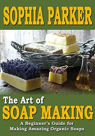 Soap Making: The Art of Soap Making - A Beginner's Guide for Making Amazing Organic Soaps