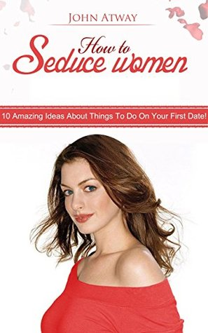 How to Seduce Women : 10 Amazing Ideas About Things to do on First Date!