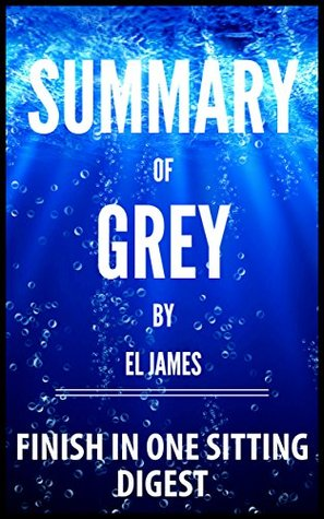 Summary - Grey: Fifty Shades of Grey as Told by Christian (Fifty Shades of Grey Series) by E L James - Finish In One Sitting Digest - Read the Whole Book In 5 Minutes With (Bonus Story)