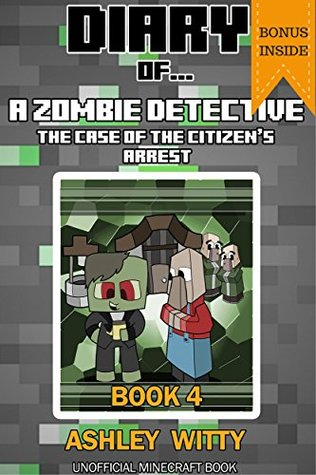 Diary of a Zombie Detective: The Case of the Citizen's Arrest {An Official Minecraft Book}