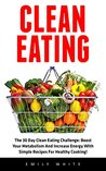 Clean Eating: The 30 Day Clean Eating Challenge: Boost Your Metabolism And Increase Energy With Simple Recipes For Healthy Cooking! (Clean Eating Diet, Healthy Eating Made Easy, Healthy Recipes)