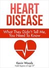 Heart Disease: What They Didn't Tell Me, You Need To Know