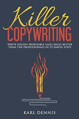 Killer Copywriting: Write Highly Profitable Sales Pages Better Than The Professionals In 12 Simple Steps.
