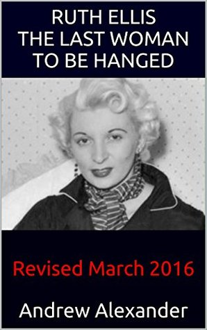 Ruth Ellis - The Last Woman to be Hanged: Revised March 2016
