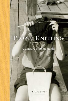 People Knitting: A Century of Photographs by Barbara Levine