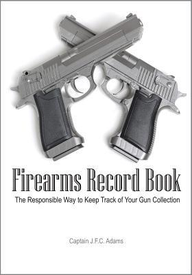Firearms Record Book: The Responsible Way to Keep Track of Your Gun Collection