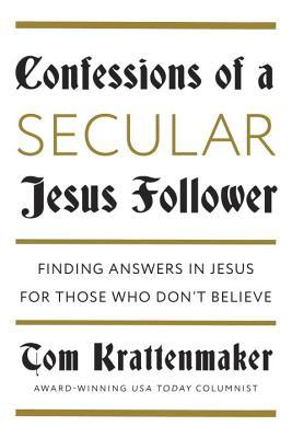 Confessions of a Secular Jesus Follower: Finding Answers in Jesus for Those Who Dont Believe