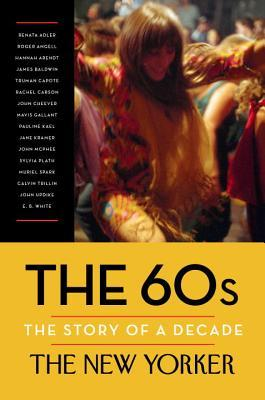 The 60s: The Story of a Decade por The New Yorker, Renata Adler, Hannah Arendt, James Baldwin, Truman Capote, Henry Finder