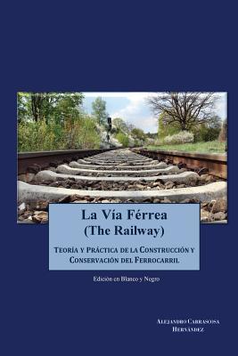 La Via Ferrea (En Blanco y Negro): Teoria y Practica Sobre La Construccion y Conservacion del Ferrocarril por Sr Alejandro Carrascosa Hernandez