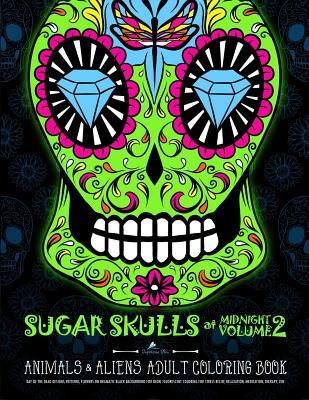 Sugar Skulls at Midnight Volume 2 Animals & Aliens: Dramatic Black Background for Neon & Fluorescent Coloring: Dia de Los Muertos & Day of the Dead Sugar Skull Designs & Patterns & Animals & Flowers for Stress Relief & Relaxation &